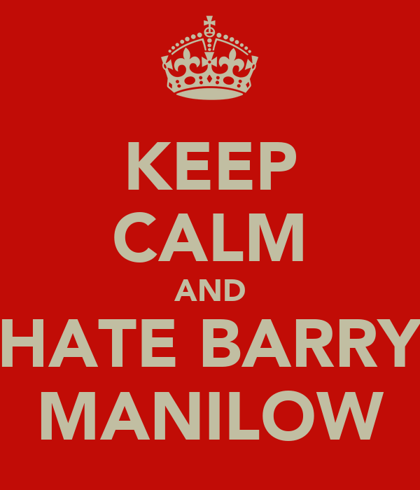 KEEP CALM AND HATE BARRY MANILOW