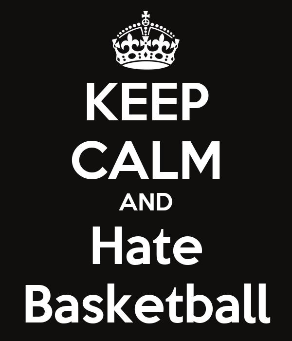 KEEP CALM AND Hate Basketball