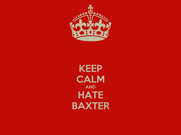 KEEP CALM AND HATE BAXTER