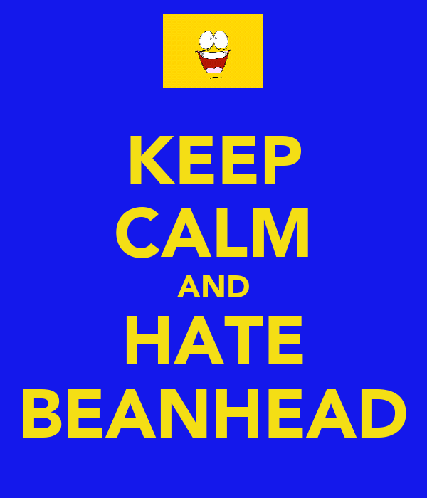 KEEP CALM AND HATE BEANHEAD