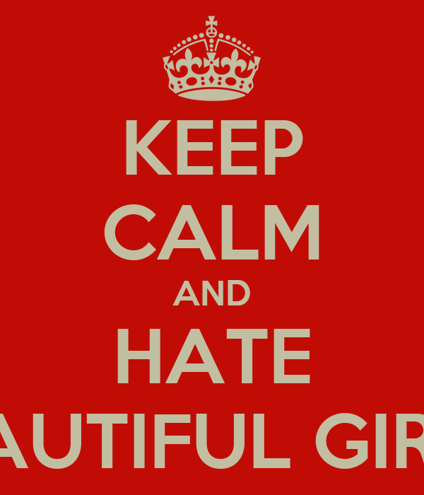 KEEP CALM AND HATE BEAUTIFUL GIRLS