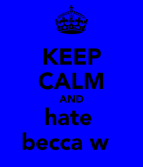 KEEP CALM AND hate  becca w