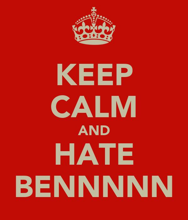 KEEP CALM AND HATE BENNNNN