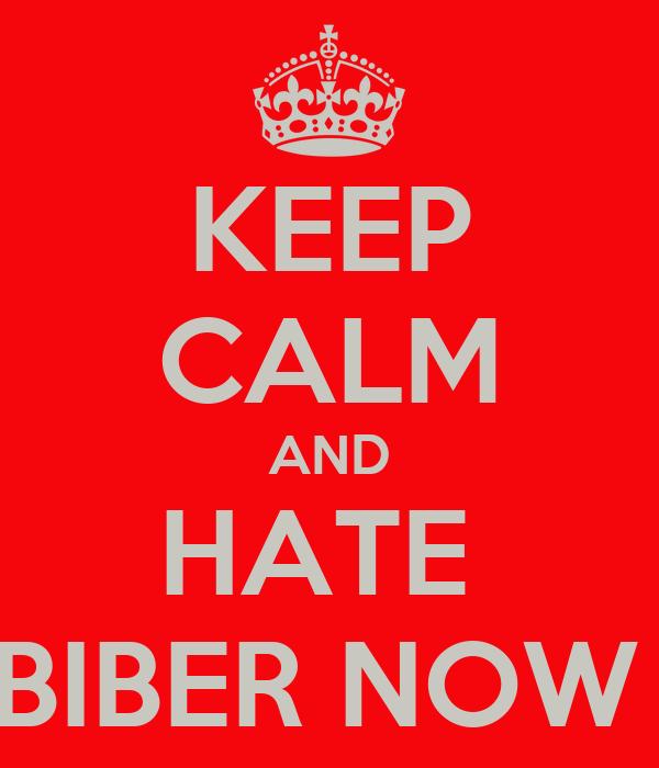 KEEP CALM AND HATE  BIBER NOW