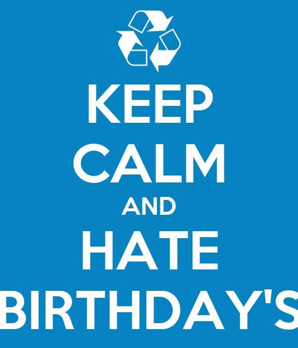 KEEP CALM AND HATE BIRTHDAY'S
