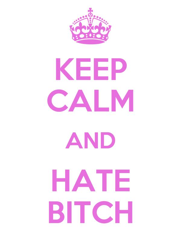 KEEP CALM AND HATE BITCH