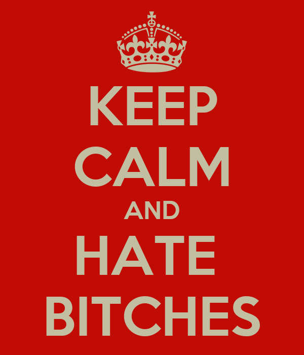 KEEP CALM AND HATE  BITCHES
