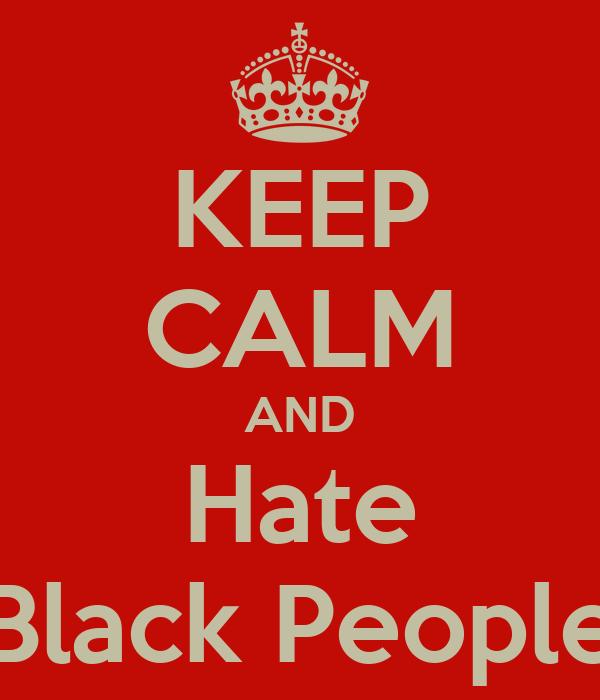KEEP CALM AND Hate Black People