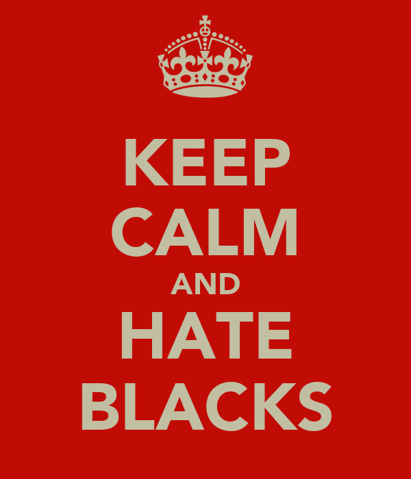 KEEP CALM AND HATE BLACKS