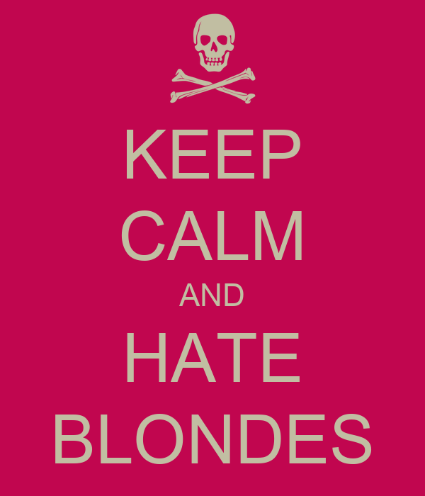KEEP CALM AND HATE BLONDES
