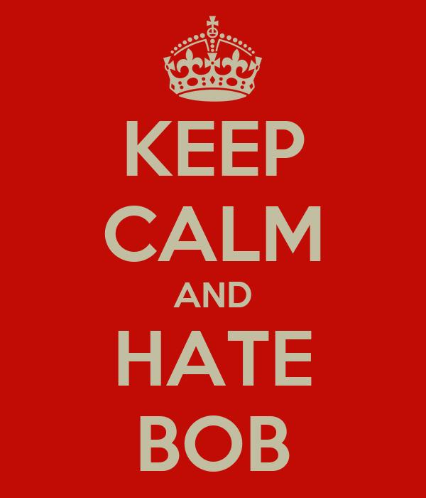 KEEP CALM AND HATE BOB