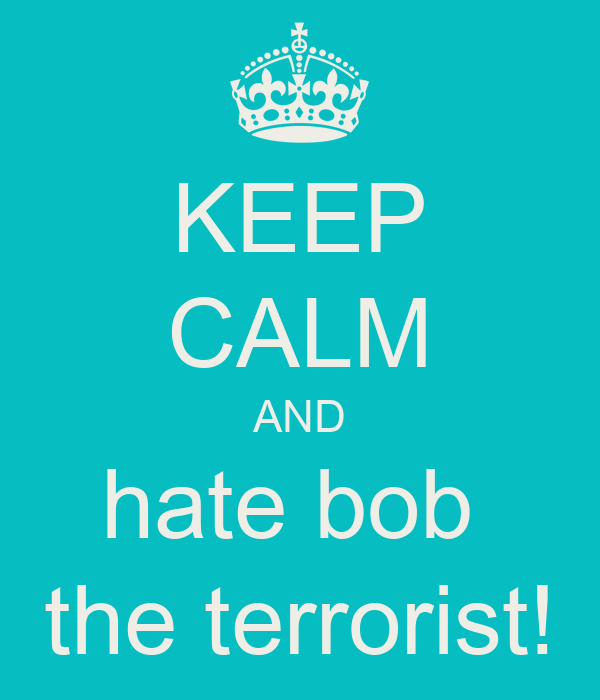 KEEP CALM AND hate bob  the terrorist!