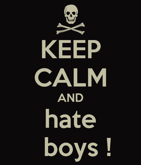KEEP CALM AND hate   boys !