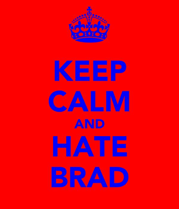 KEEP CALM AND HATE BRAD