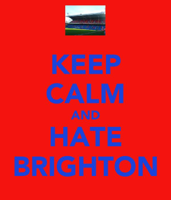 KEEP CALM AND HATE BRIGHTON