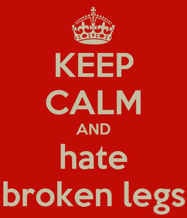 KEEP CALM AND hate broken legs