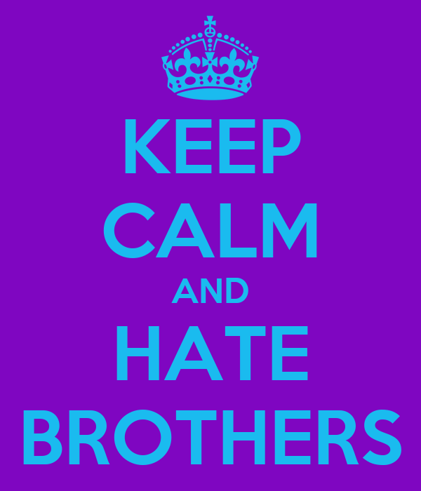 KEEP CALM AND HATE BROTHERS