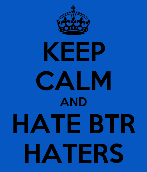 KEEP CALM AND HATE BTR HATERS