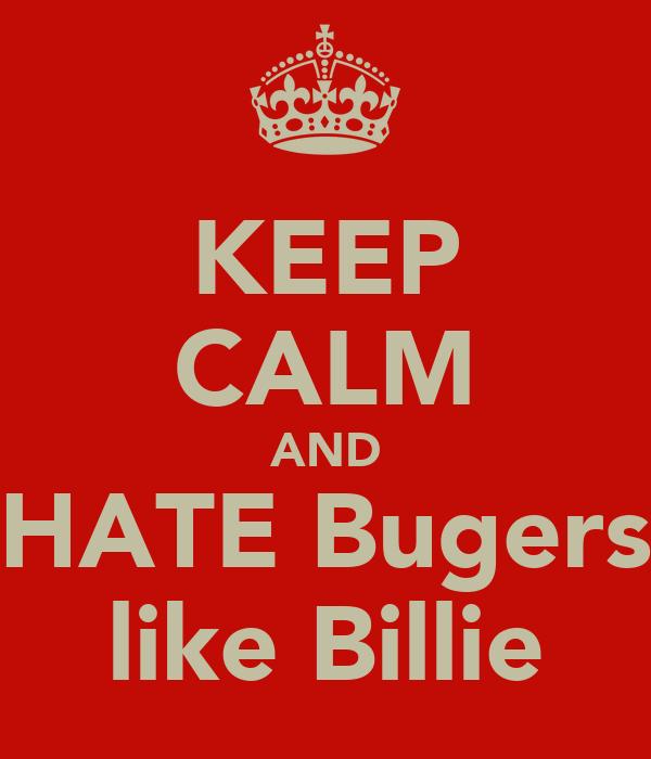 KEEP CALM AND HATE Bugers like Billie