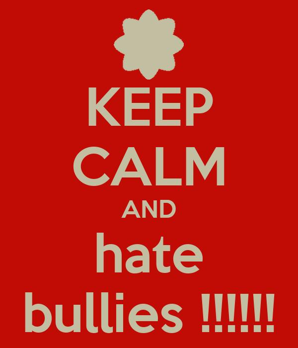 KEEP CALM AND hate bullies !!!!!!