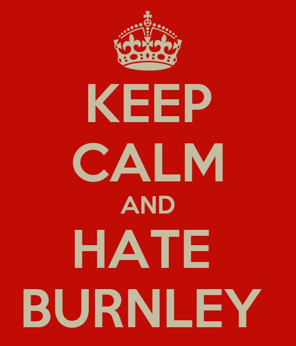 KEEP CALM AND HATE  BURNLEY