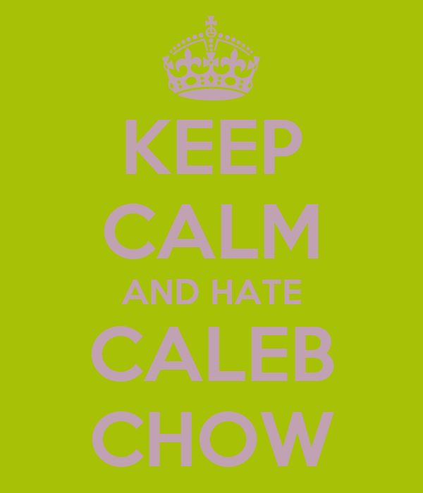 KEEP CALM AND HATE CALEB CHOW