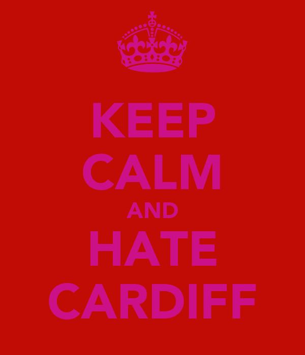 KEEP CALM AND HATE CARDIFF