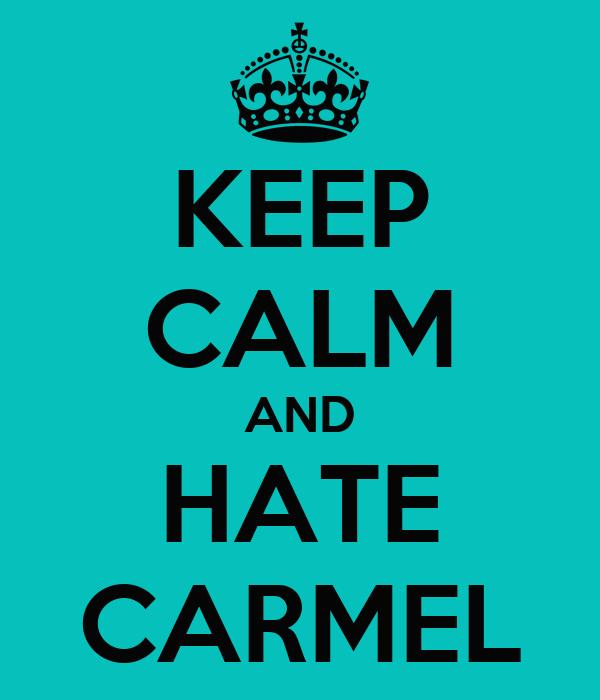 KEEP CALM AND HATE CARMEL