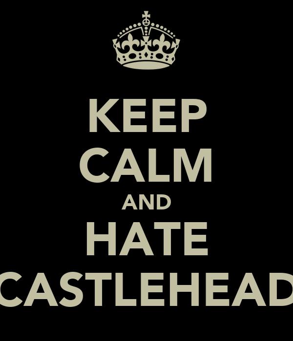 KEEP CALM AND HATE CASTLEHEAD