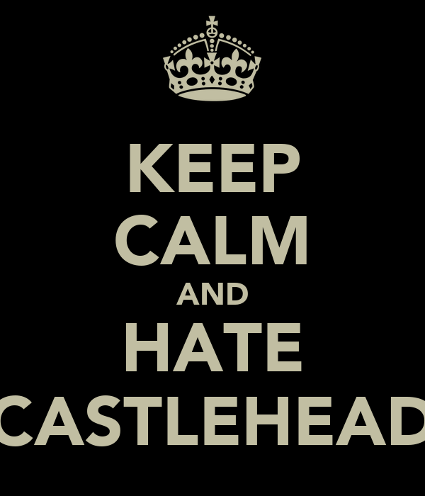 KEEP CALM AND HATE CASTLEHEAD