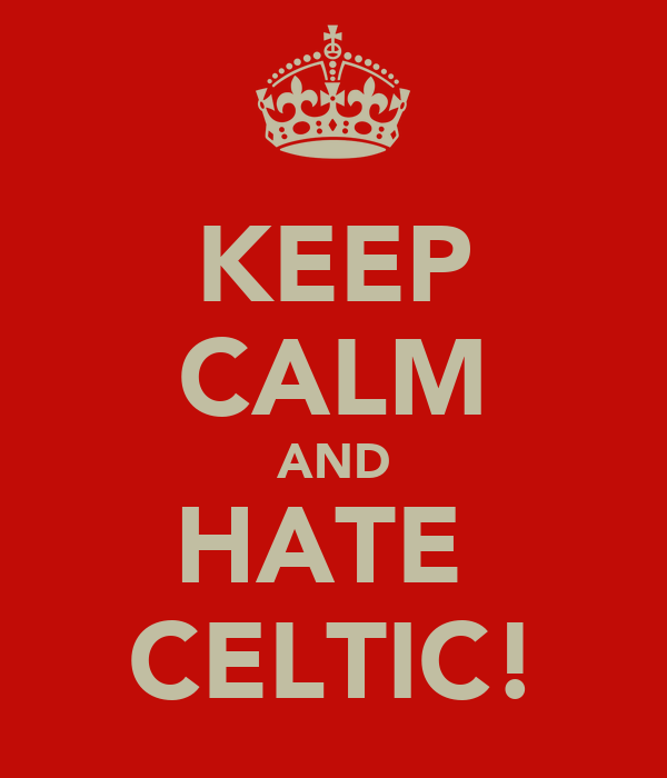 KEEP CALM AND HATE  CELTIC!