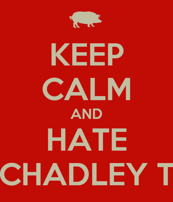 KEEP CALM AND HATE CHADLEY T