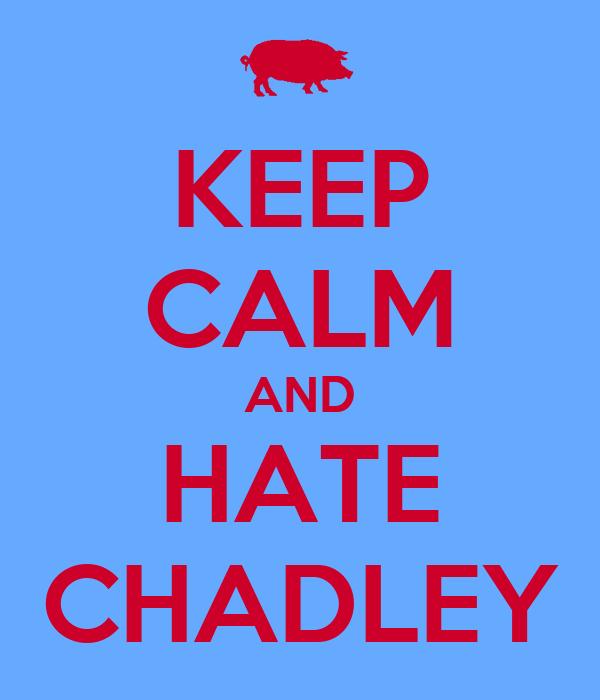 KEEP CALM AND HATE CHADLEY
