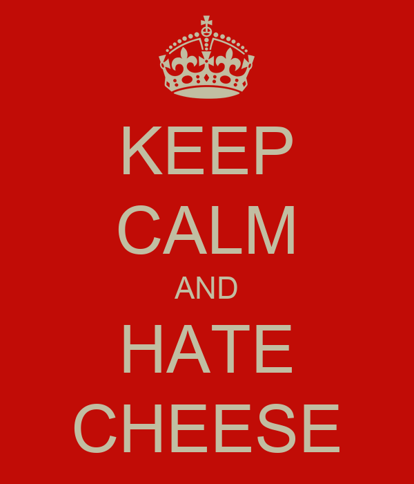 KEEP CALM AND HATE CHEESE
