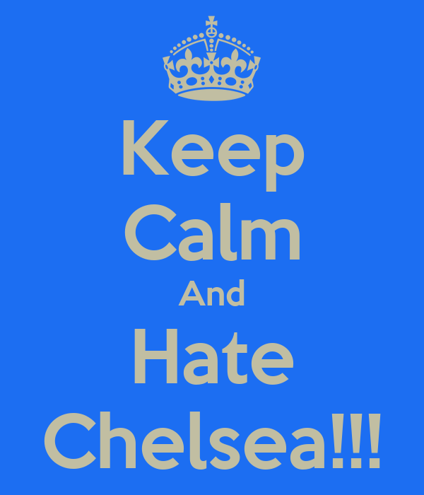 Keep Calm And Hate Chelsea!!!
