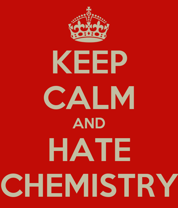 KEEP CALM AND HATE CHEMISTRY