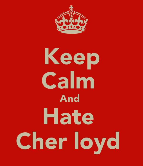 Keep Calm  And  Hate  Cher loyd