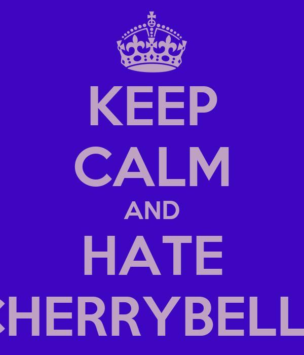 KEEP CALM AND HATE CHERRYBELLE