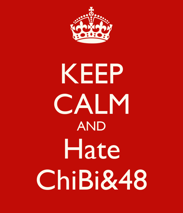 KEEP CALM AND Hate ChiBi&48