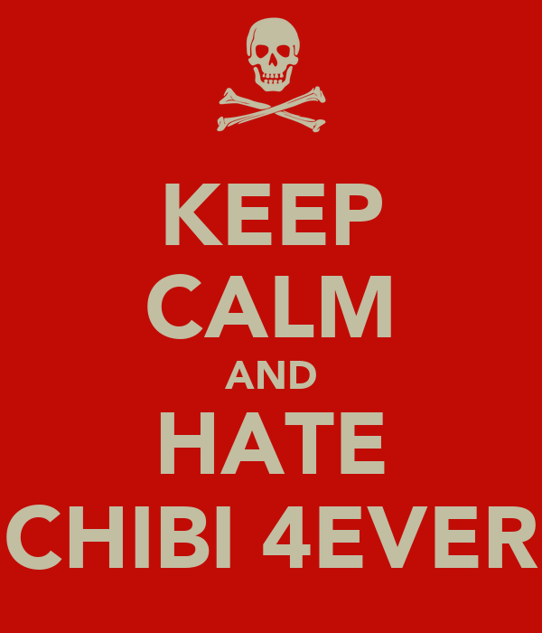 KEEP CALM AND HATE CHIBI 4EVER