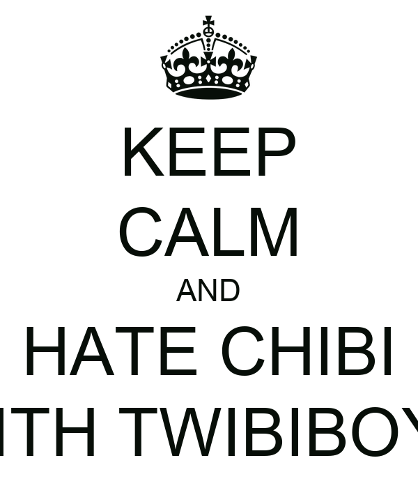 KEEP CALM AND HATE CHIBI WITH TWIBIBOYS