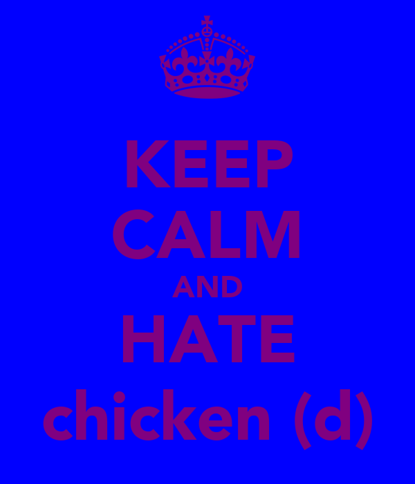 KEEP CALM AND HATE chicken (d)