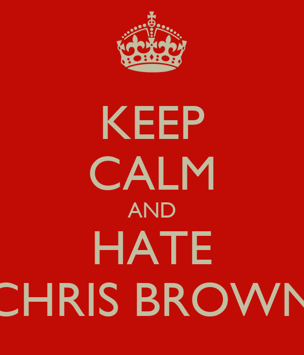 KEEP CALM AND HATE CHRIS BROWN