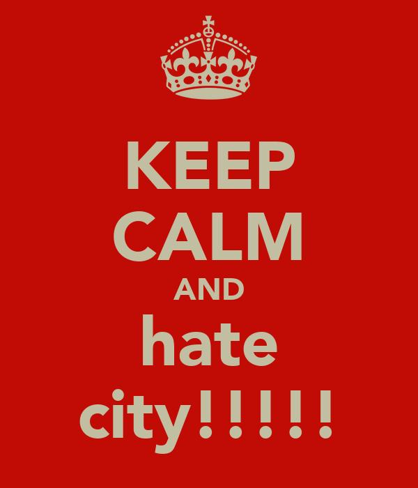 KEEP CALM AND hate city!!!!!