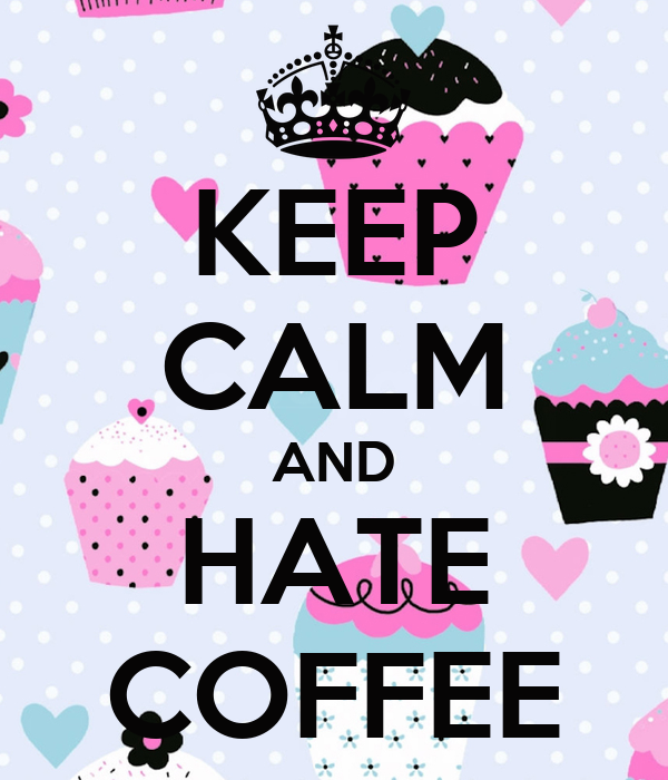 KEEP CALM AND HATE COFFEE