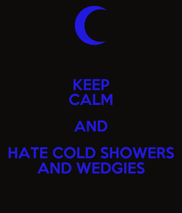 KEEP CALM AND HATE COLD SHOWERS AND WEDGIES