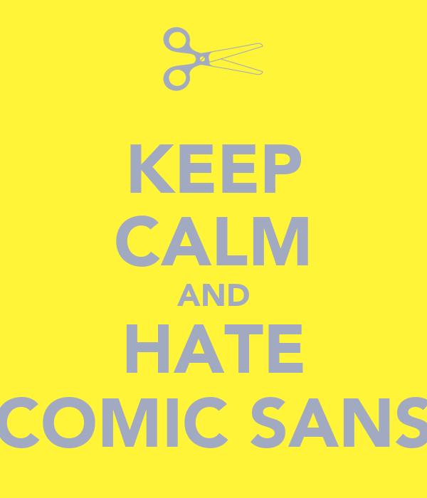 KEEP CALM AND HATE COMIC SANS