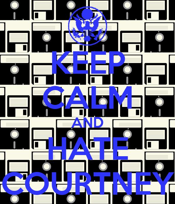 KEEP CALM AND HATE COURTNEY