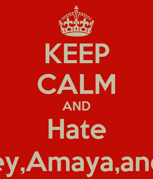 KEEP CALM AND Hate Courtney,Amaya,and Olivia