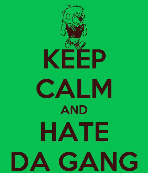 KEEP CALM AND HATE DA GANG